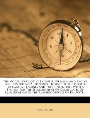 The Model Locomotive Engineer, Fireman, And Engine Boy: Comprising A Historical