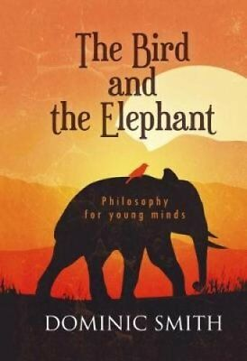 The Bird and the Elephant: Philosophy for young minds by Dominic Smith...