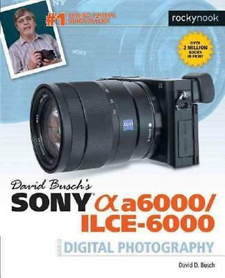 David Busch's Sony Alpha a6000/ILCE-6000 Guide to Digital Photography by Davi...