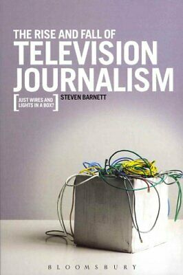 The Rise and Fall of Television Journalism: Just Wires and Lights in a Box?...