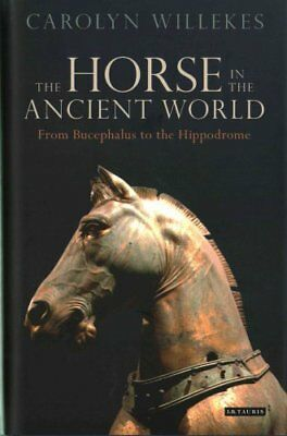The Horse in the Ancient World From Bucephalus to the Hippodrome 9781784533663