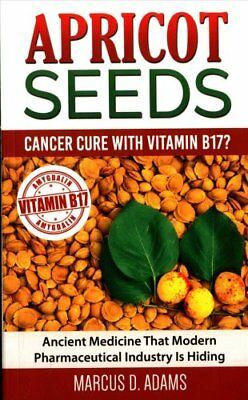 Apricot Seeds - Cancer Cure with Vitamin B17? Paperback Edition 9781540429568