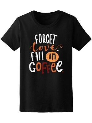 Forget Love Fall In Coffee Women's Tee -Image by Shutterstock