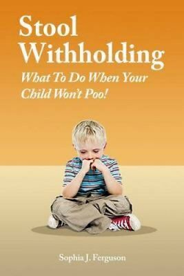 Stool Withholding What to Do When Your Child Won't Poo! (UK/Eur... 9781500382469