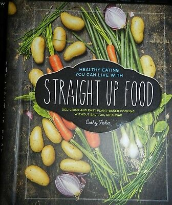 Straight Up Food: Delicious and Easy Plant-based Cooking without Salt, Oil or Su