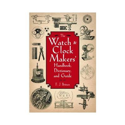 The Watch and Clock Makers' Handbook, Dictionary, and Guide by F. J. Britten ...