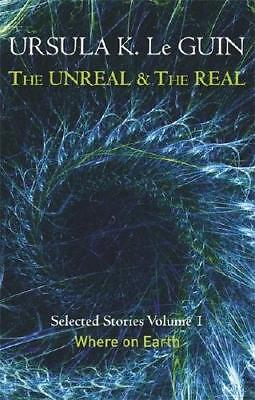 The Unreal and the Real. Volume 1 Where on Earth by Ursula K. Le Guin (author)