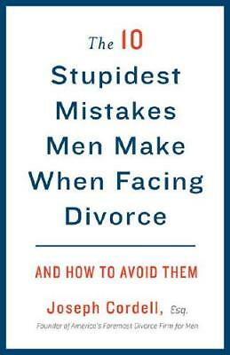 The 10 Stupidest Mistakes Men Make When Facing Divorce and How to Avoid Them ...