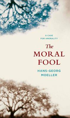 The Moral Fool A Case for Amorality by Hans-Georg Moeller 9780231145091