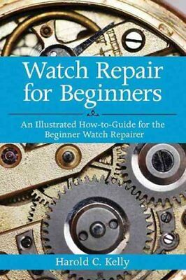 Watch Repair for Beginners An Illustrated How-To Guide for the ... 9781616083731