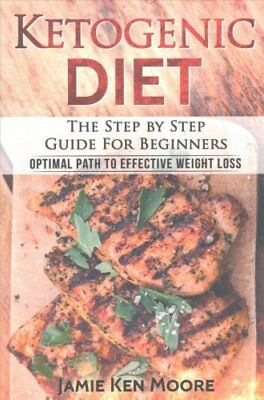 Ketogenic Diet The Step by Step Guide for Beginners: Ketogenic ... 9781542557344