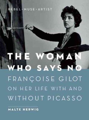 The Woman Who Says No Francoise Gilot on Her Life With and With... 9781771642279