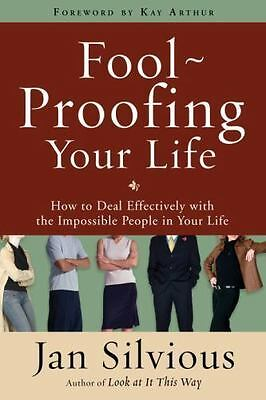 Foolproofing Your Life: How to Deal Effectively with the Impossible People in Yo