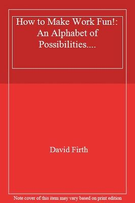 How to Make Work Fun!: An Alphabet of Possibilities....-David Firth