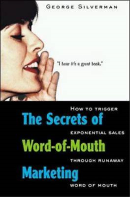 The Secrets of Word-of-Mouth Marketing: How to Trigger Exponential Sales Through