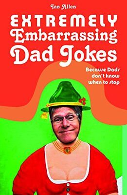 Extremely Embarrassing Dad Jokes: Because Dads Don t Know When to Stop-Ian Alle