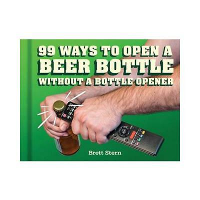 99 Ways to Open a Beer Bottle Without a Bottle Opener by Brett Stern (author)
