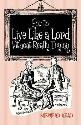 How to Live Like a Lord without Really Trying by Shepherd Mead (Hardback, 2012)