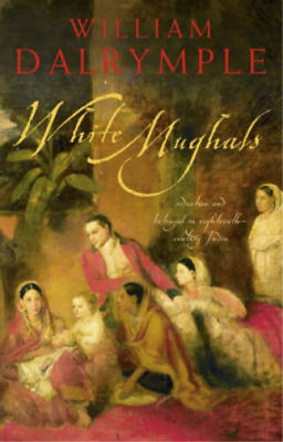 White Mughals: Love and Betrayal in Eighteenth-century India, William Dalrymple,