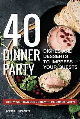 40 Dinner Party Dishes and Desserts to Impress your Guests: Throw your own Come