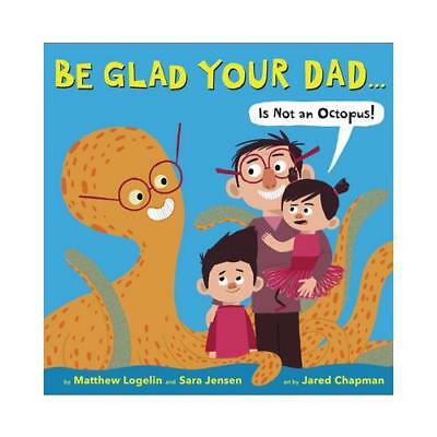 Be Glad Your Dad...(is Not an Octopus!) by Matthew Logelin, Sara Jensen, Jare...