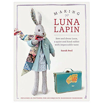 Making Luna Lapin:Sew and dress Luna, a quiet and kind rabbit by Sarah Peel NEW