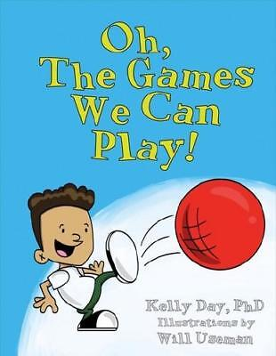 Oh, The Games We Can Play! by Kelly Day PhD., Will Useman (illustrator)