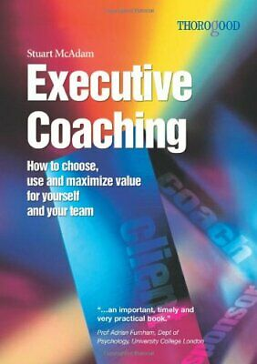 Executive Coaching: How to Choose, Use and Maximize Value for Yourself and Your