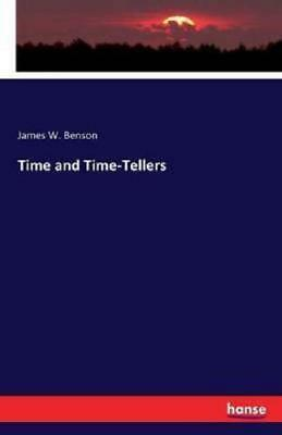Time and Time-Tellers by James W Benson (author)