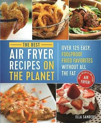 The Best Air Fryer Recipes on the Planet: Over 125 Easy, Foolproof Fried Favorit