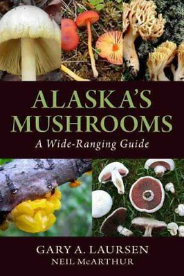 Alaska's Mushrooms A Wide-Ranging Guide by Gary a Laursen 9781943328499