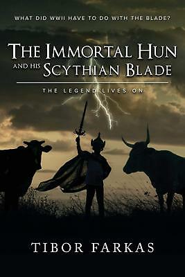 The Immortal Hun and his Scythian Blade: The Legend Lives On by Tibor Farkas