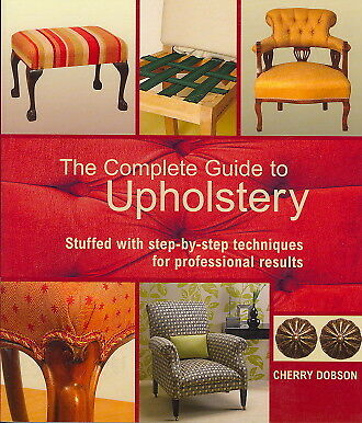 The Complete Guide to Upholstery: Stuffed with Step-by-Step Techniques for Profe