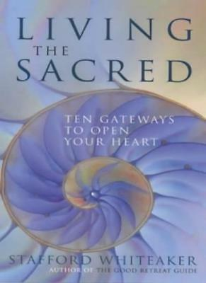 Living the Sacred: Ten Gateways to Open Your Heart By Stafford Whiteaker