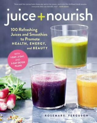 Juice + Nourish: 100 Refreshing Juices and Smoothies to Promote Health, Energy,