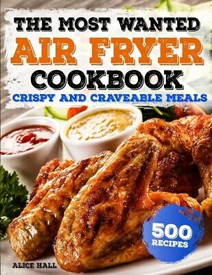 The Most Wanted Air Fryer Cookbook: 500 Recipes by Alice Hall PAPERBACK 2018,...