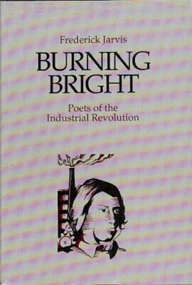 Burning bright: Poets of the industrial revolution-F. V Jarvis
