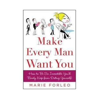 Make Every Man Want You : How to Be So Irresistible You'll Barely Keep from D...