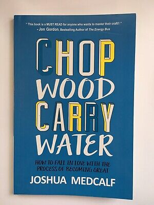 Chop Wood Carry Water How to Process of Becoming Great by Joshua Medcalf