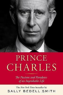 Prince Charles: The Passions and Paradoxes of an Improbable Life, S Bedell Smith