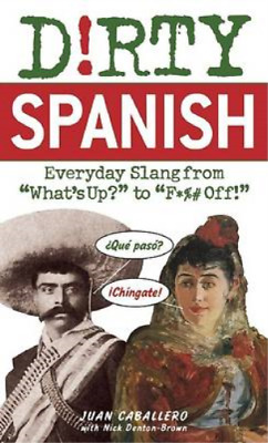 "Dirty Spanish: Everyday Slang from ""What's Up?"" to ""F*%# Off!"", Juan Caballero,"
