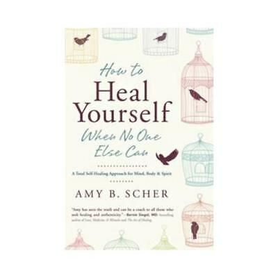 How to Heal Yourself When No One Else Can by Amy B Scher (author)