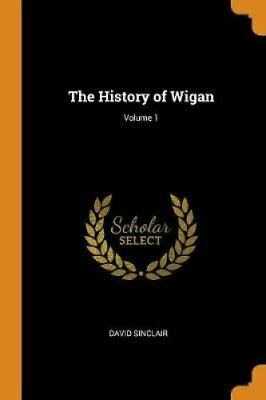The History of Wigan; Volume 1 by David Sinclair 9780341696032 | Brand New