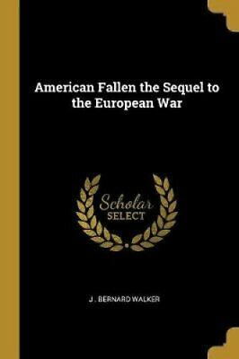 American Fallen the Sequel to the European War by J Bernard Walker 9780469790803