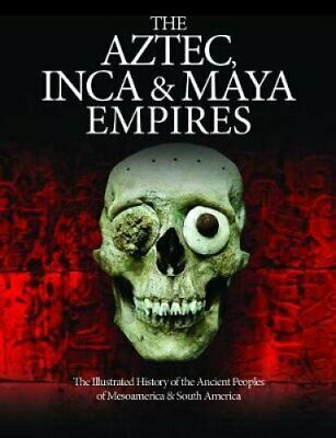 The Aztec, Inca and Maya Empires The Illustrated History of the... 9781782746799