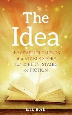 The Idea The Seven Elements of a Viable Story for Screen, Stage... 9781732753013