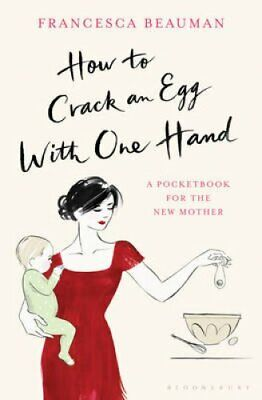 How to Crack an Egg with One Hand: A Pocketbook for the New Mother by...