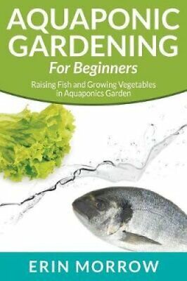 Aquaponic Gardening for Beginners Raising Fish and Growing Vege... 9781681270043
