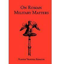 On Roman Military Matters; A 5th Century Training Manual in Organization,...