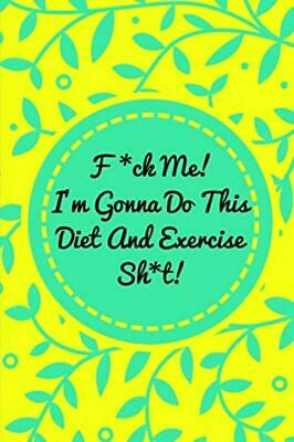 F*ck Me! I'm Gonna Do This Diet and Exercise Sh*t!: Funny Daily Food Diary,...